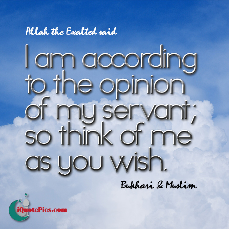 Picture with quote of Allah, the Exalted, said, I am according to the opinion of my servant; so think of me as you wish.