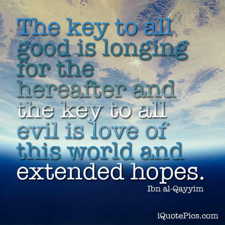 Picture with quote of The key to all good is longing for the hereafter and the key to all evil is love of this world and extended hopes.