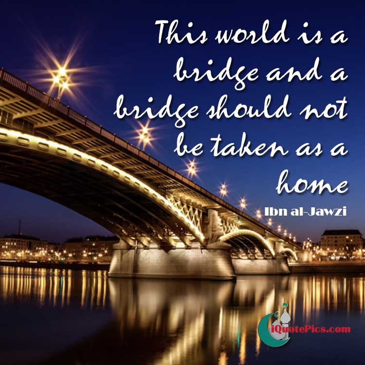 Picture with quote of This world is a bridge and a bridge should not be taken as a home.