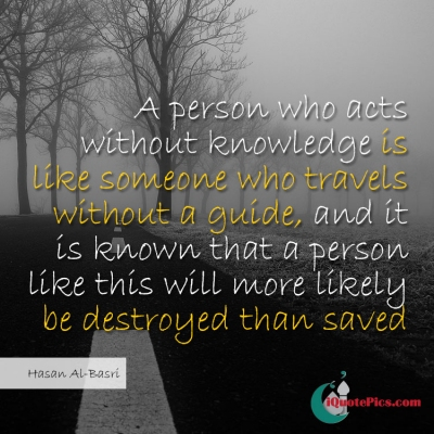 Picture with quote of A person who acts without knowledge is like someone who travels without a guide, and it is known that a person like this will more likely be destroyed than saved.
