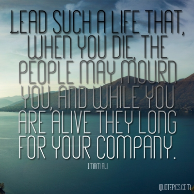 Picture with quote of Lead such a life that, when you die, the people may mourn you, and while you are alive they long for your company.