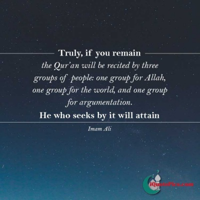 Picture with quote of Truly, if you remain, the Quran will be recited by three groups of people: one group for Allah, one group for the world, and one group for argumentation. He who seeks by it will attain.