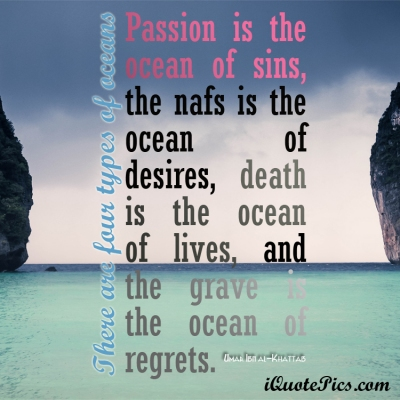 Picture with quote of There are four types of oceans; passion is the ocean of sins, the nafs is the ocean of desires, death is the ocean of lives, and the grave is the ocean of regrets.