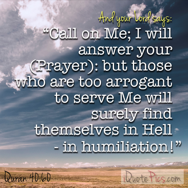 Picture with quote of And your Lord says: Call on Me; I will answer your (Prayer): but those who are too arrogant to serve Me will surely find themselves in Hell - in humiliation!