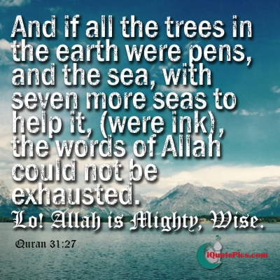 Picture with quote of And if all the trees in the earth were pens, and the sea, with seven more seas to help it, (were ink), the words of Allah could not be exhausted. Lo! Allah is Mighty, Wise.