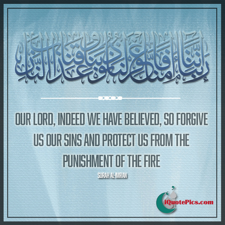 Picture with quote of Our Lord, indeed we have believed, so forgive us our sins and protect us from the punishment of the Fire.