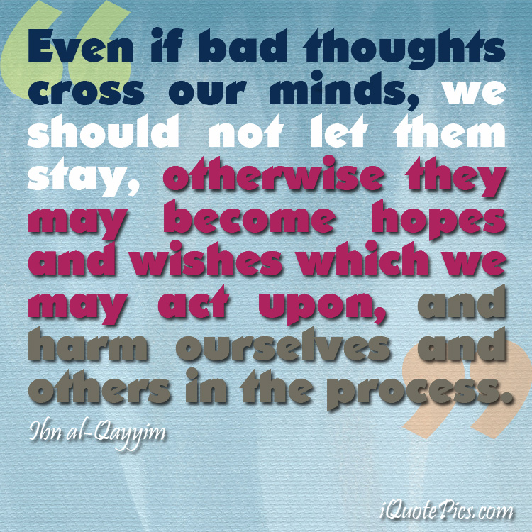 Picture with quote of Even if bad thoughts cross our minds, we should not let them stay, otherwise they may become hopes and wishes which we may act upon, and harm ourselves and others in the process.