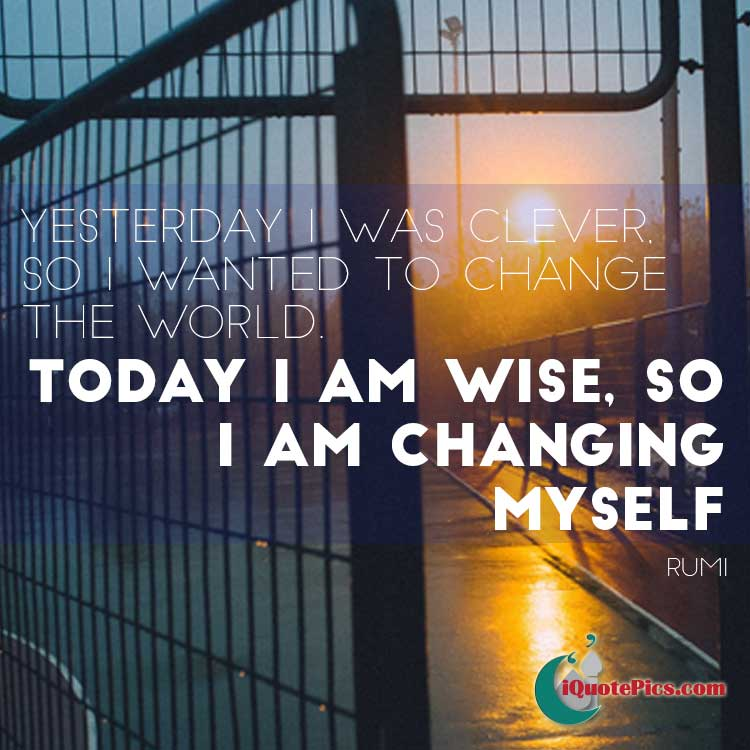 Picture with quote of Yesterday I was clever, so I wanted to change the world. Today I am wise, so I am changing myself.